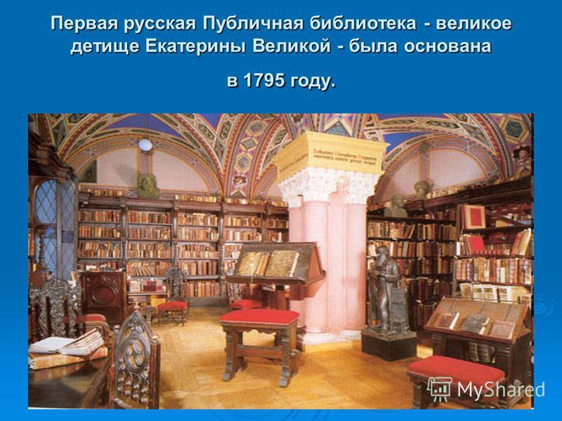 Первая русская Публичная библиотека - великое детище Екатерины Великой - была основана в 1795 году.