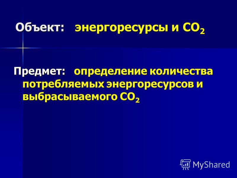 Объект: энергоресурсы и СО 2 Предмет: определение количества потребляемых энергоресурсов и выбрасываемого CO 2