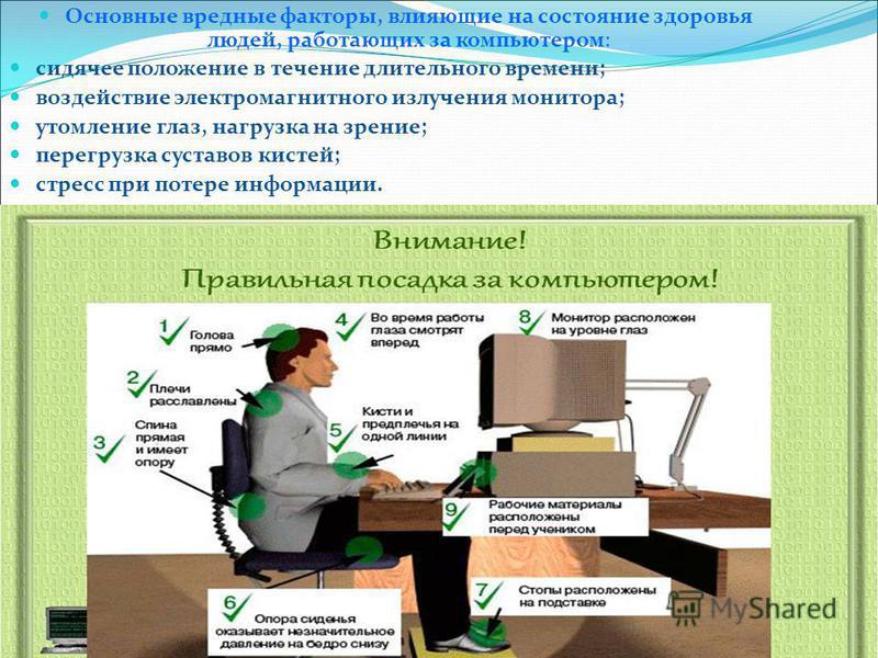 Основные вредные факторы, влияющие на состояние здоровья людей, работающих за компьютером: сидячее положение в течение длительного времени; воздействие электромагнитного излучения монитора; утомление глаз, нагрузка на зрение; перегрузка суставов кист