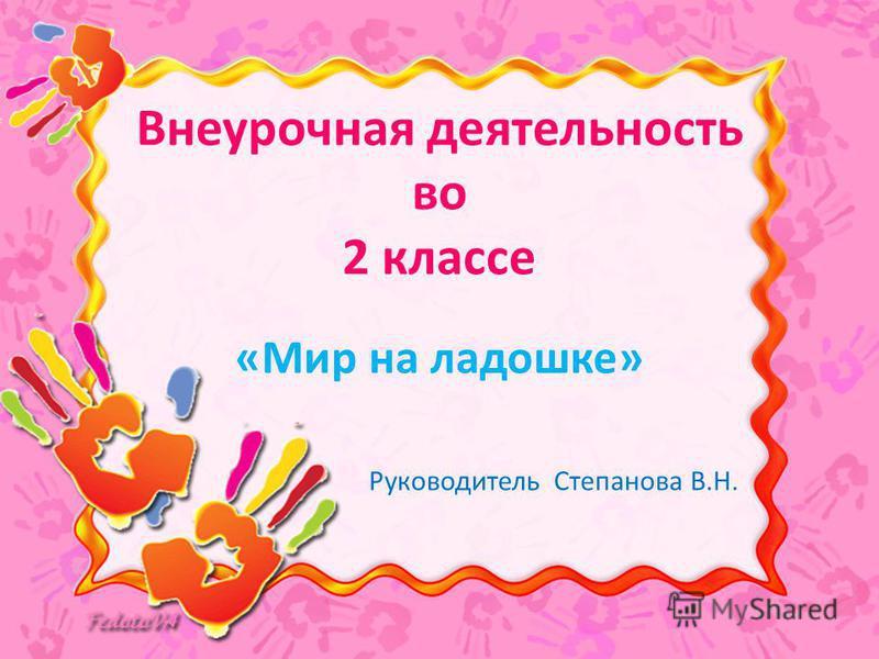 Внеурочная деятельность во 2 классе «Мир на ладошке» Руководитель Степанова В.Н.