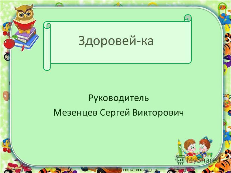 Здоровей-ка Руководитель Мезенцев Сергей Викторович corowina.ucoz.com