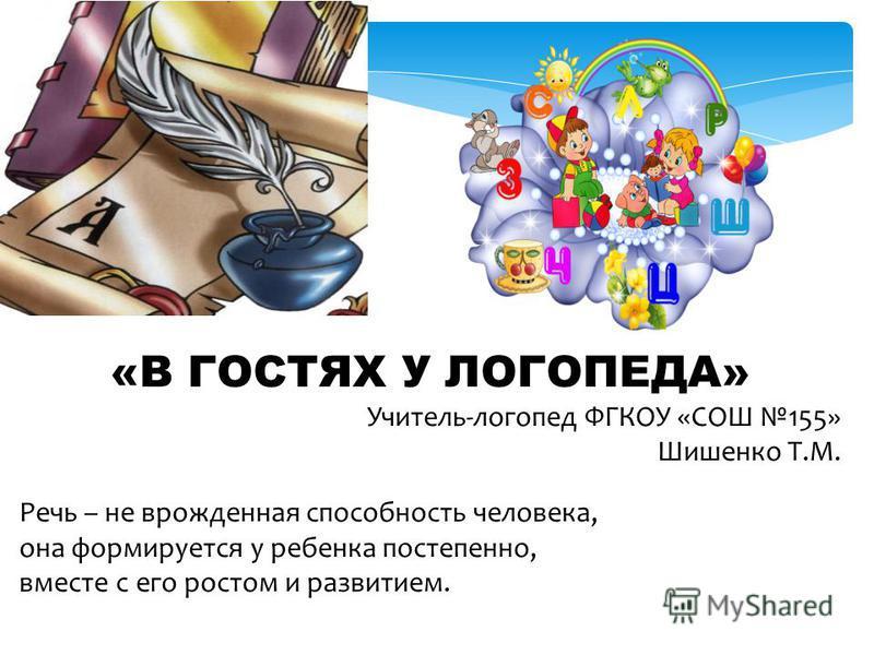 «В ГОСТЯХ У ЛОГОПЕДА» Учитель-логопед ФГКОУ «СОШ 155» Шишенко Т.М. Речь – не врожденная способность человека, она формируется у ребенка постепенно, вместе с его ростом и развитием.