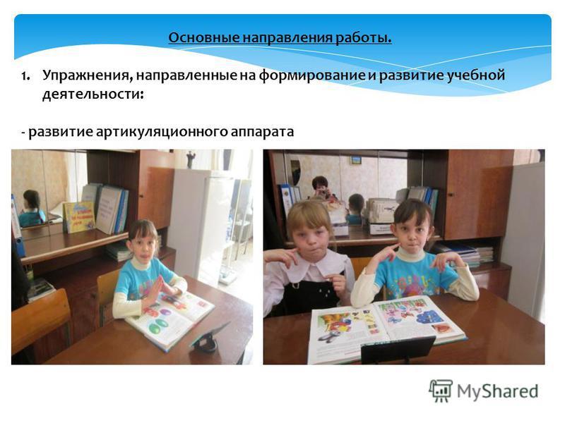 Основные направления работы. 1.Упражнения, направленные на формирование и развитие учебной деятельности: - развитие артикуляционного аппарата