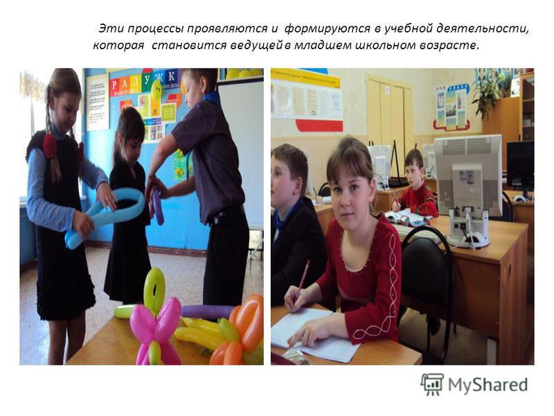 Эти процессы проявляются и формируются в учебной деятельности, которая становится ведущей в младшем школьном возрасте.