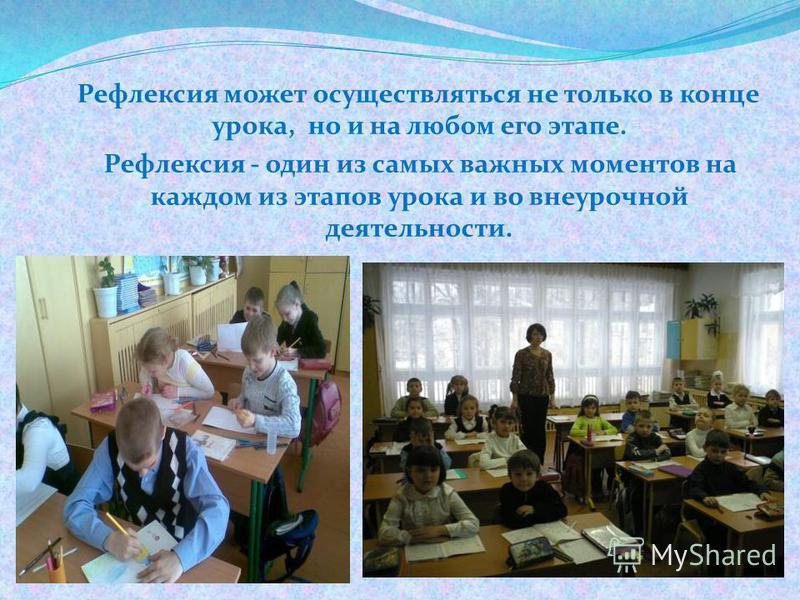Рефлексия может осуществляться не только в конце урока, но и на любом его этапе. Рефлексия - один из самых важных моментов на каждом из этапов урока и во внеурочной деятельности.