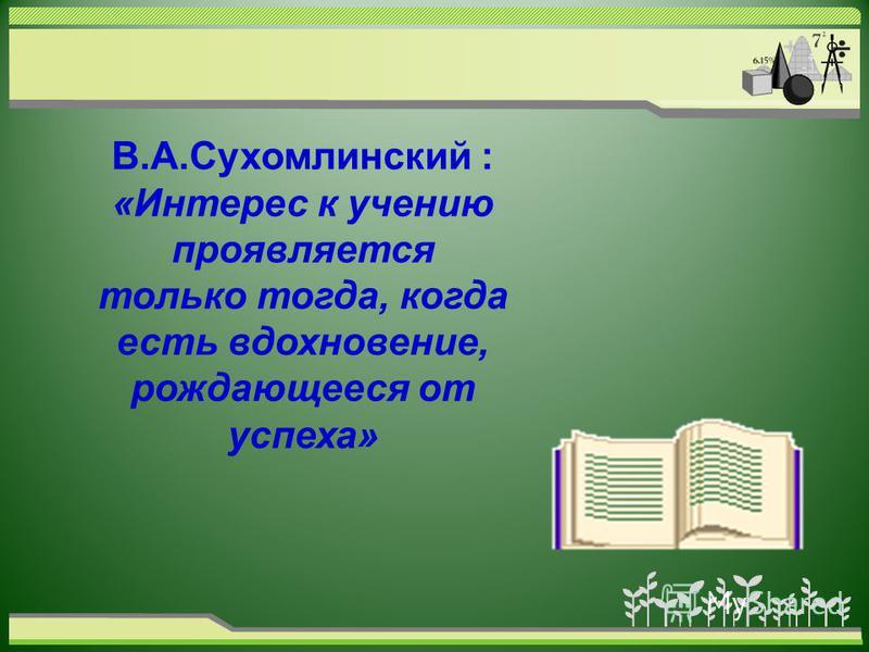 В.А.Сухомлинский : «Интерес к учению проявляется только тогда, когда есть вдохновение, рождающееся от успеха»