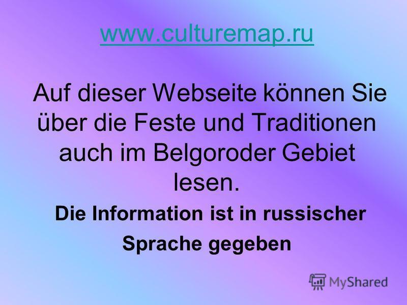 www.culturemap.ru www.culturemap.ru Auf dieser Webseite können Sie über die Feste und Traditionen auch im Belgoroder Gebiet lesen. Die Information ist in russischer Sprache gegeben
