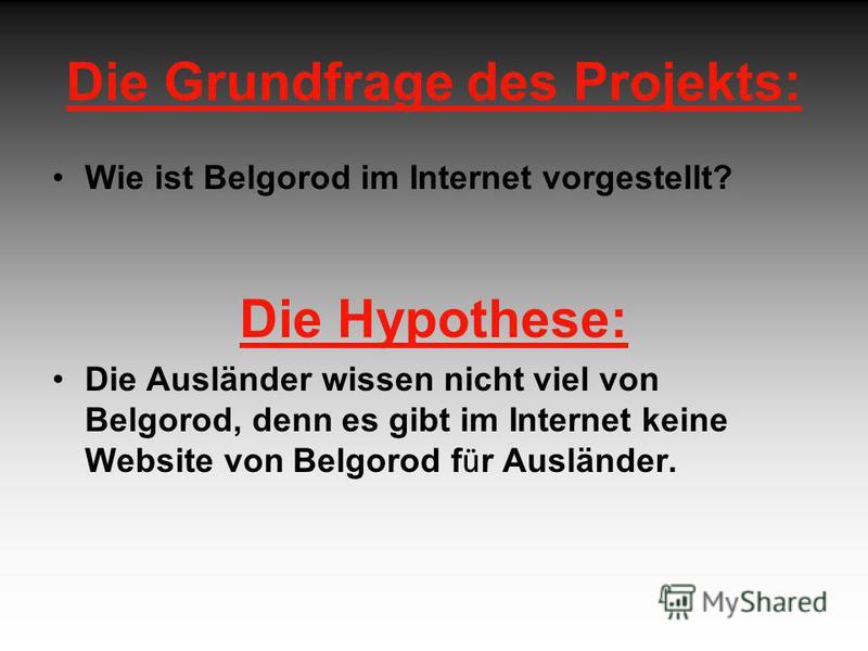 Die Grundfrage des Projekts: Wie ist Belgorod im Internet vorgestellt? Die Hypothese: Die Ausländer wissen nicht viel von Belgorod, denn es gibt im Internet keine Website von Belgorod f ü r Ausländer.