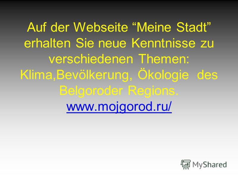 Auf der Webseite Meine Stadt erhalten Sie neue Kenntnisse zu verschiedenen Themen: Klima,Bevölkerung, Ökologie des Belgoroder Regions. www.mojgorod.ru/