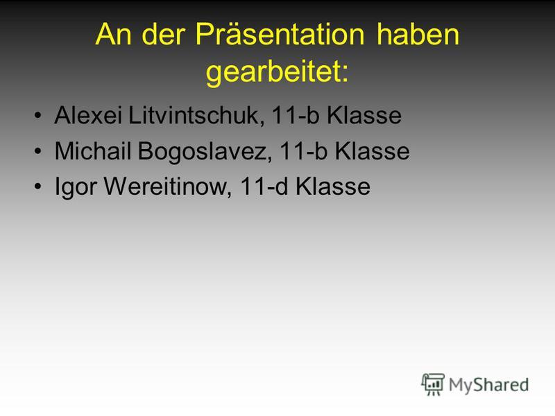 An der Präsentation haben gearbeitet: Alexei Litvintschuk, 11-b Klasse Michail Bogoslavez, 11-b Klasse Igor Wereitinow, 11-d Klasse