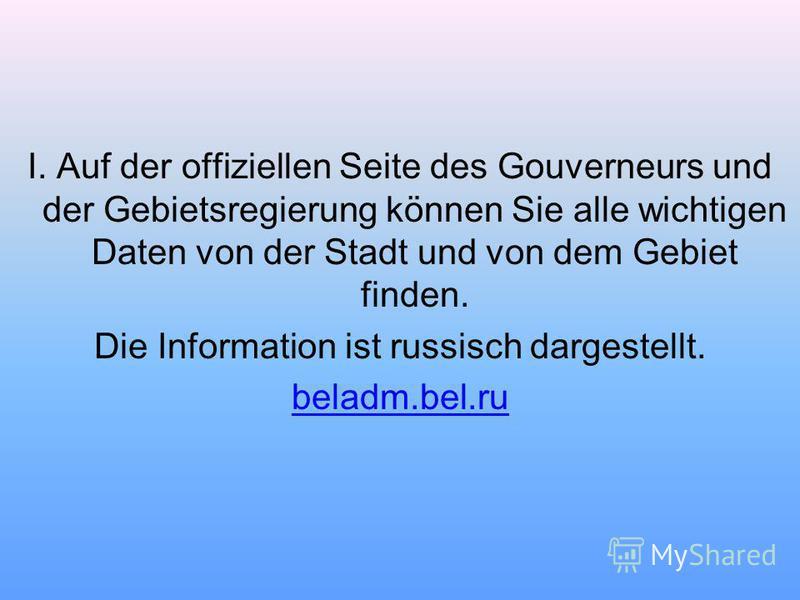 I. Auf der offiziellen Seite des Gouverneurs und der Gebietsregierung können Sie alle wichtigen Daten von der Stadt und von dem Gebiet finden. Die Information ist russisch dargestellt. beladm.bel.ru