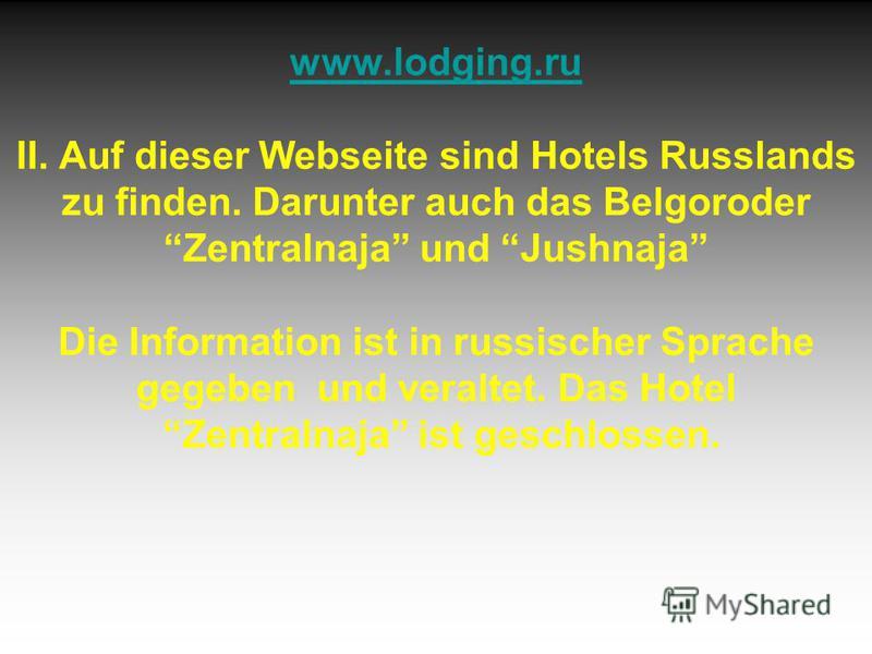 www.lodging.ru www.lodging.ru II. Auf dieser Webseite sind Hotels Russlands zu finden. Darunter auch das Belgoroder Zentralnaja und Jushnaja Die Information ist in russischer Sprache gegeben und veraltet. Das Hotel Zentralnaja ist geschlossen.