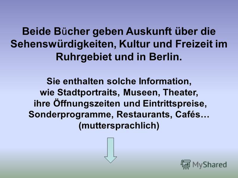 Beide B ü cher geben Auskunft über die Sehenswürdigkeiten, Kultur und Freizeit im Ruhrgebiet und in Berlin. Sie enthalten solche Information, wie Stadtportraits, Museen, Theater, ihre Öffnungszeiten und Eintrittspreise, Sonderprogramme, Restaurants,