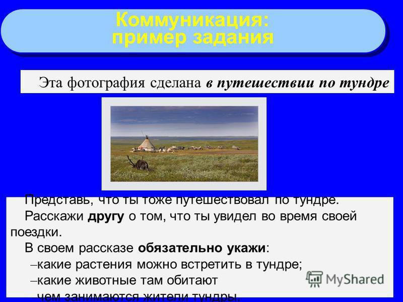 55 Коммуникация: пример задания Коммуникация: пример задания Эта фотография сделана в путешествии по тундре Представь, что ты тоже путешествовал по тундре. Расскажи другу о том, что ты увидел во время своей поездки. В своем рассказе обязательно укажи