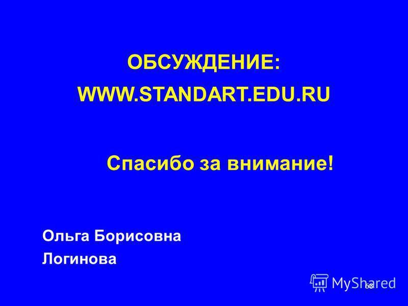 68 Спасибо за внимание! Ольга Борисовна Логинова ОБСУЖДЕНИЕ: WWW.STANDART.EDU.RU