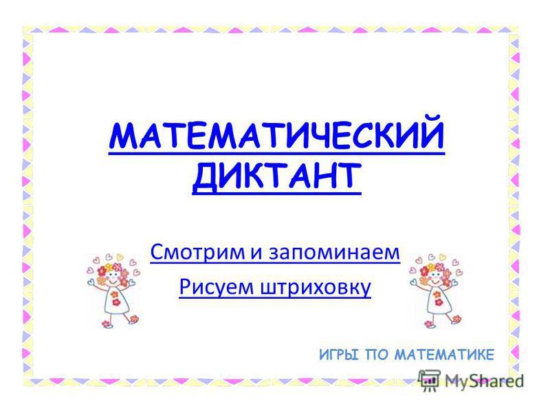 МАТЕМАТИЧЕСКИЙ ДИКТАНТ Смотрим и запоминаем Рисуем штриховку ИГРЫ ПО МАТЕМАТИКЕ