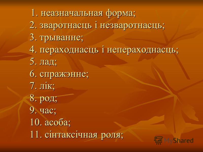 1. неазначальная форма; 2. зваротнасць і незваротнасць; 3. трыванне; 4. пераходнасць і непераходнасць; 5. лад; 6. спражэнне; 7. лік; 8. род; 9. час; 10. асоба; 11. сінтаксічная роля; 1. неазначальная форма; 2. зваротнасць і незваротнасць; 3. трыванне