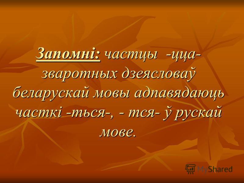 Запомні: частцы -цца- зваротных дзеясловаў беларускай мовы адпавядаюць часткі -ться-, - тся- ў рускай мове.