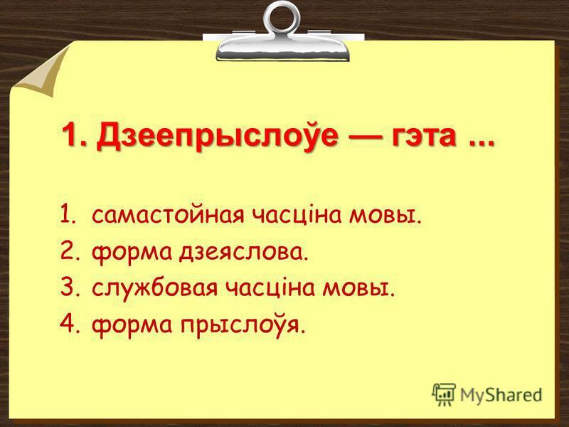 1. Дзеепрыслоўе гэта... 1.самастойная часціна мовы. 2.форма дзеяслова. 3.службовая часціна мовы. 4.форма прыслоўя.