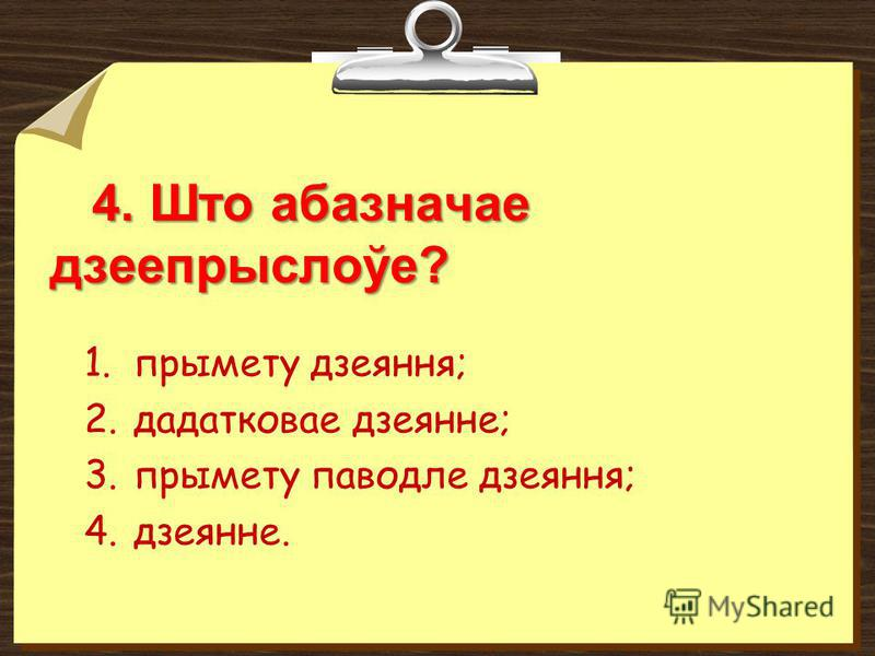 4. Што абазначае дзеепрыслоўе? 4. Што абазначае дзеепрыслоўе? 1.прымету дзеяння; 2.дадатковае дзеянне; 3.прымету паводле дзеяння; 4.дзеянне.