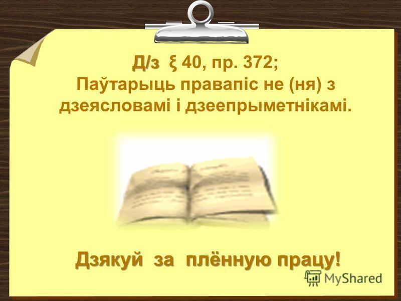 Д/з Д/з ξ 40, пр. 372; Паўтарыць правапіс не (ня) з дзеясловамі і дзеепрыметнікамі. Дзякуй за плённую працу!