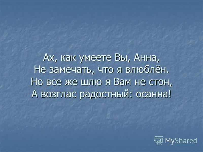Ах, как умеете Вы, Анна, Не замечать, что я влюблён. Но все же шлю я Вам не стон, А возглас радостный: осанна!