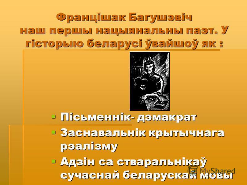 Францішак Багушэвіч наш першы нацыянальны паэт. У гісторыю беларусі ўвайшоў як : Пісьменнік - дэмакрат Пісьменнік - дэмакрат Заснавальнік крытычнага рэалізму Заснавальнік крытычнага рэалізму Адзін са стваральнікаў сучаснай беларускай мовы Адзін са ст