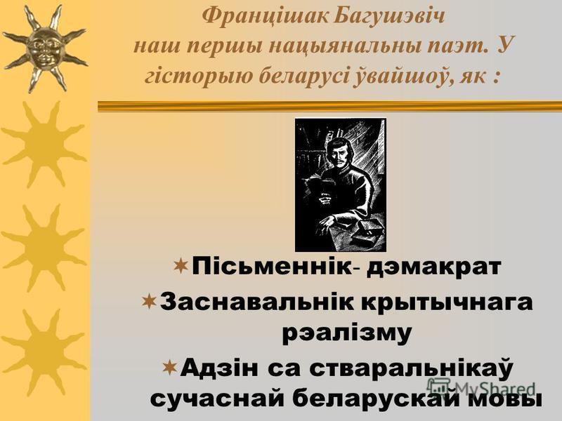 Францішак Багушэвіч наш першы нацыянальны паэт. У гісторыю беларусі ўвайшоў, як : Пісьменнік - дэмакрат Заснавальнік крытычнага рэалізму Адзін са стваральнікаў сучаснай беларускай мовы