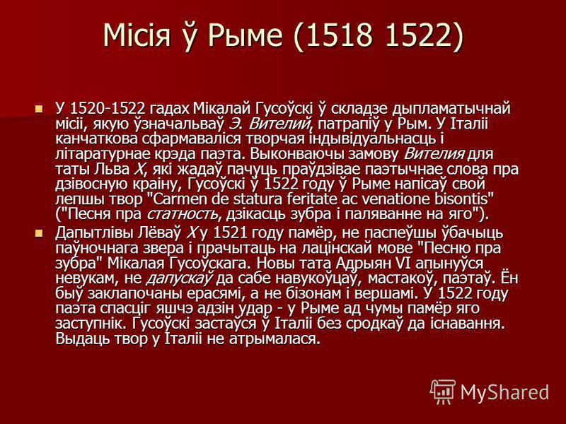 Місія ў Рыме (1518 1522) У 1520-1522 гадах Мікалай Гусоўскі ў складзе дыпламатычнай місіі, якую ўзначальваў Э. Вителий, патрапіў у Рым. У Італіі канчаткова сфармаваліся творчая індывідуальнасць і літаратурнае крэда паэта. Выконваючы замову Вителия дл
