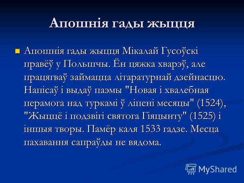 Апошнія гады жыцця Апошнія гады жыцця Мікалай Гусоўскі правёў у Польшчы. Ён цяжка хварэў, але працягваў займацца літаратурнай дзейнасцю. Напісаў і выдаў паэмы