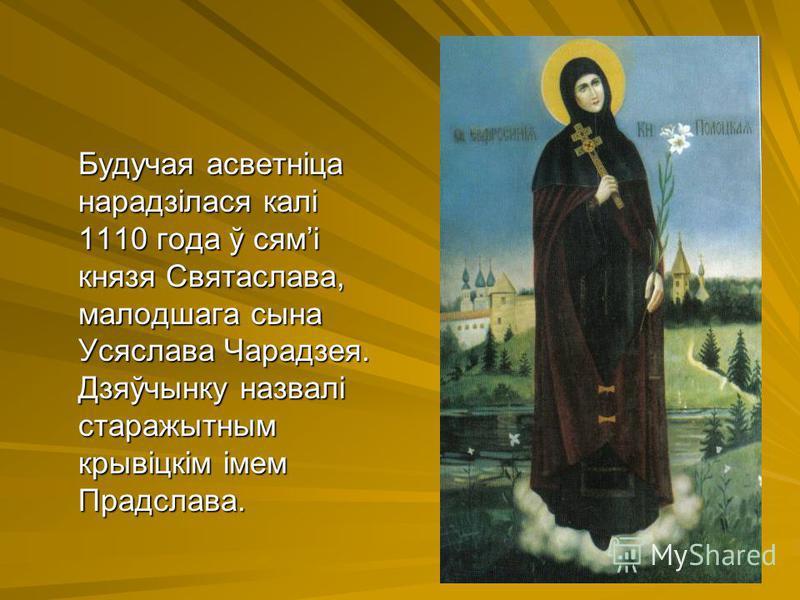 Будучая асветніца нарадзілася калі 1110 года ў сямі князя Святаслава, малодшага сына Усяслава Чарадзея. Дзяўчынку назвалі старажытным крывіцкім імем Прадслава.