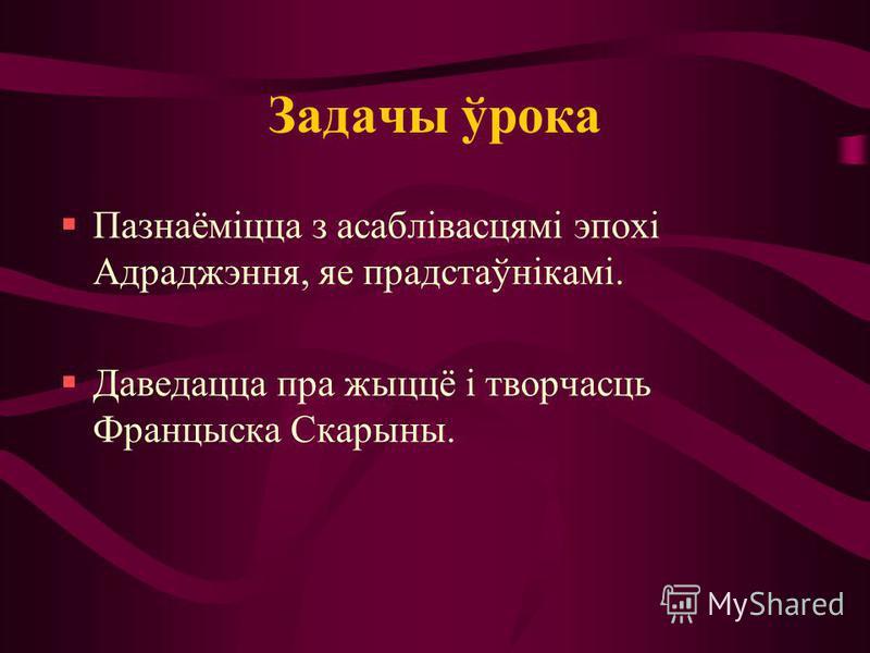Задачы ўрока Пазнаёміцца з асаблівасцямі эпохі Адраджэння, яе прадстаўнікамі. Даведацца пра жыццё і творчасць Францыска Скарыны.