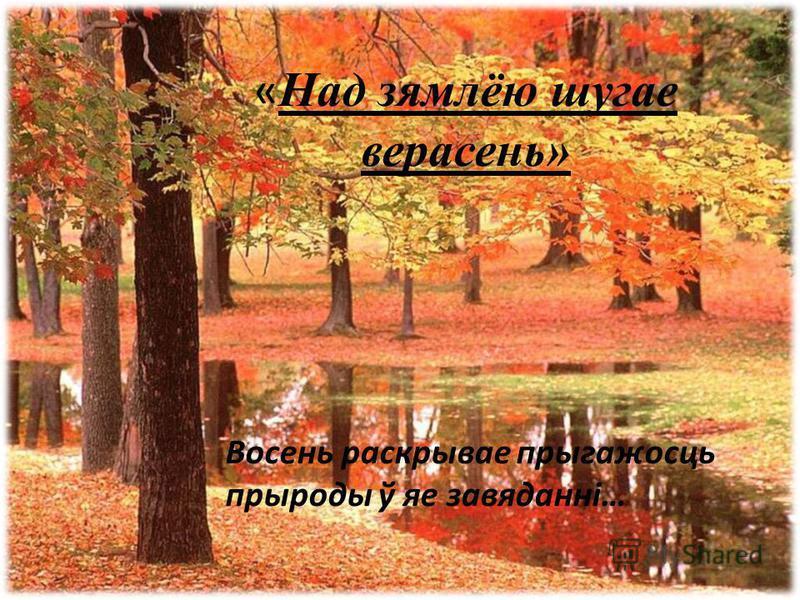 « Над зямлёю шугае верасень» Восень раскрывае прыгажосць прыроды ў яе завяданні…