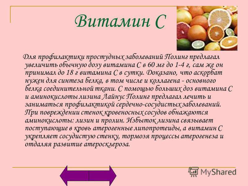 Витамин С Для профилактики простудных заболеваний Полинг предлагал увеличить обычную дозу витамина С в 60 мг до 1-4 г, сам же он принимал до 18 г витамина С в сутки. Доказано, что аскорбат нужен для синтеза белка, в том числе и коллагена - основного