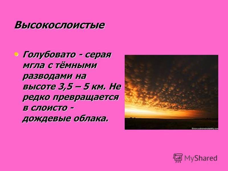 Высокослоистые Голубовато - серая мгла с тёмными разводами на высоте 3,5 – 5 км. Не редко превращается в слоисто - дождевые облака. Голубовато - серая мгла с тёмными разводами на высоте 3,5 – 5 км. Не редко превращается в слоисто - дождевые облака.