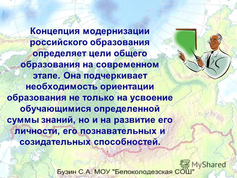 Концепция модернизации российского образования определяет цели общего образования на современном этапе. Она подчеркивает необходимость ориентации образования не только на усвоение обучающимися определенной суммы знаний, но и на развитие его личности,