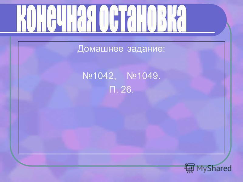 Домашнее задание: 1042, 1049. П. 26.