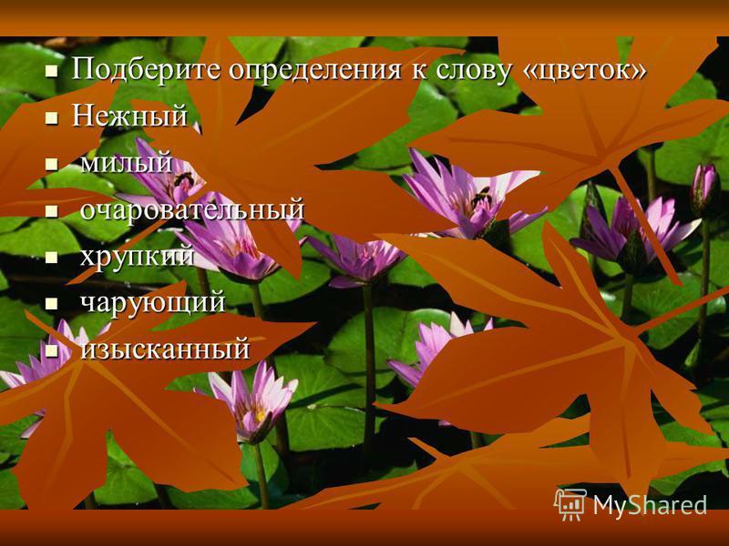 Подберите определения к слову «цветок» Подберите определения к слову «цветок» Нежный Нежный милый милый очаровательный очаровательный хрупкий хрупкий чарующий чарующий изысканный изысканный