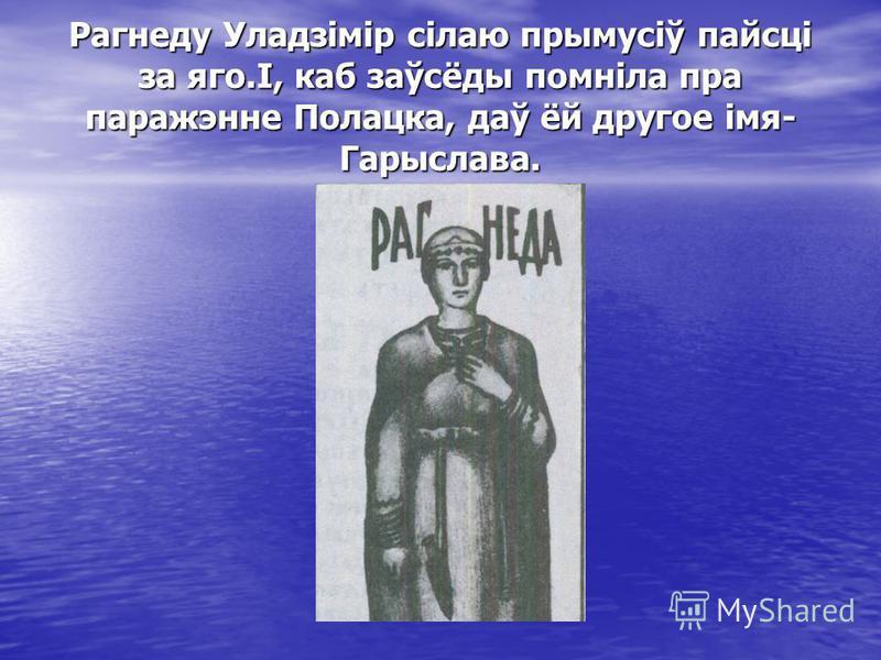 Рагнеду Уладзімір сілаю прымусіў пайсці за яго.І, каб заўсёды помніла пра паражэнне Полацка, даў ёй другое імя- Гарыслава.