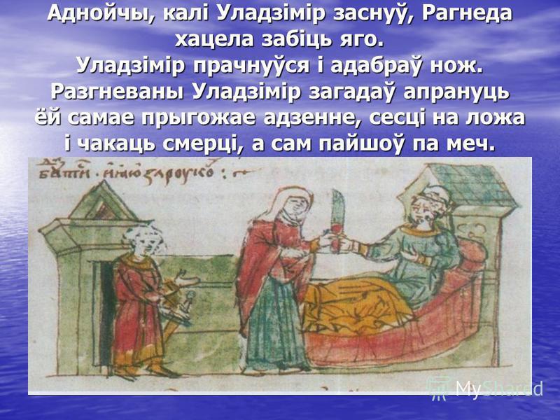 Аднойчы, калі Уладзімір заснуў, Рагнеда хацела забіць яго. Уладзімір прачнуўся і адабраў нож. Разгневаны Уладзімір загадаў апрануць ёй самае прыгожае адзенне, сесці на ложа і чакаць смерці, а сам пайшоў па меч.
