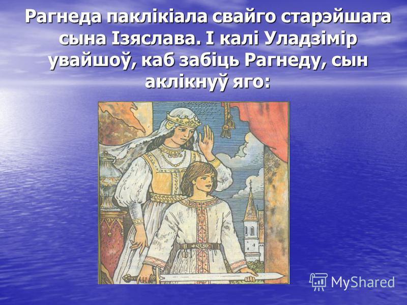 Рагнеда паклікіала свайго старэйшага сына Ізяслава. І калі Уладзімір увайшоў, каб забіць Рагнеду, сын аклікнуў яго: