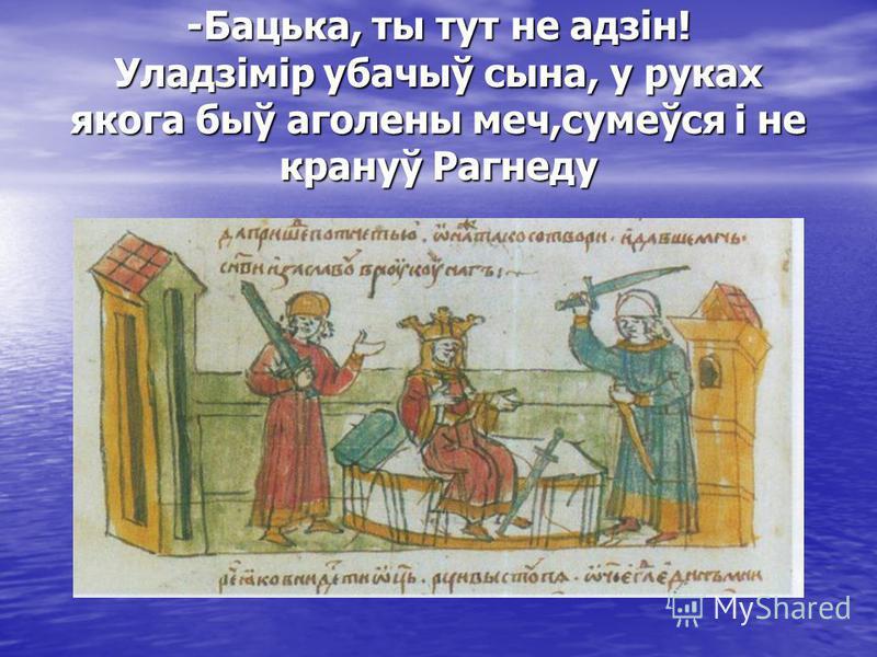 -Бацька, ты тут не адзін! Уладзімір убачыў сына, у руках якога быў аголены меч,сумеўся і не крануў Рагнеду