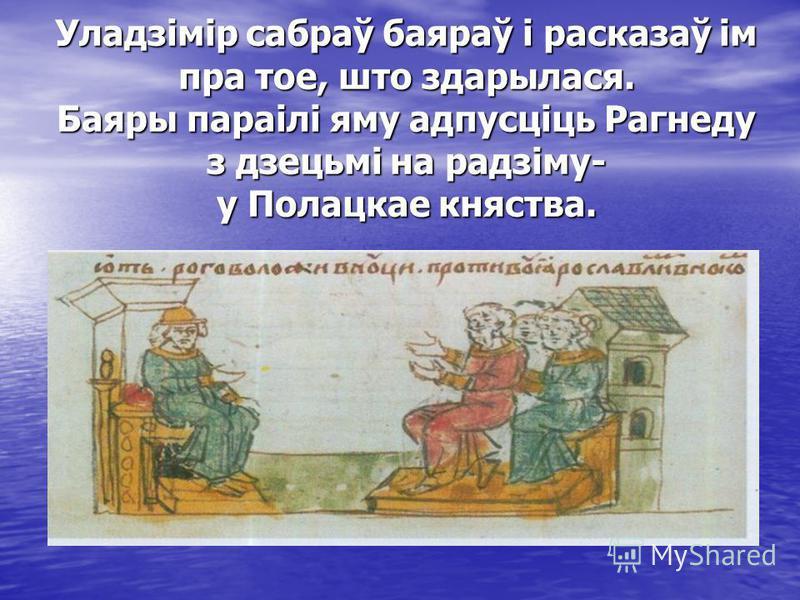 Уладзімір сабраў баяраў і расказаў ім пра тое, што здарылася. Баяры параілі яму адпусціць Рагнеду з дзецьмі на радзіму- у Полацкае княства.