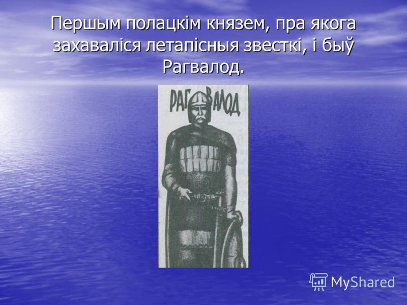 Першым полацкім князем, пра якога захаваліся летапісныя звесткі, і быў Рагвалод.