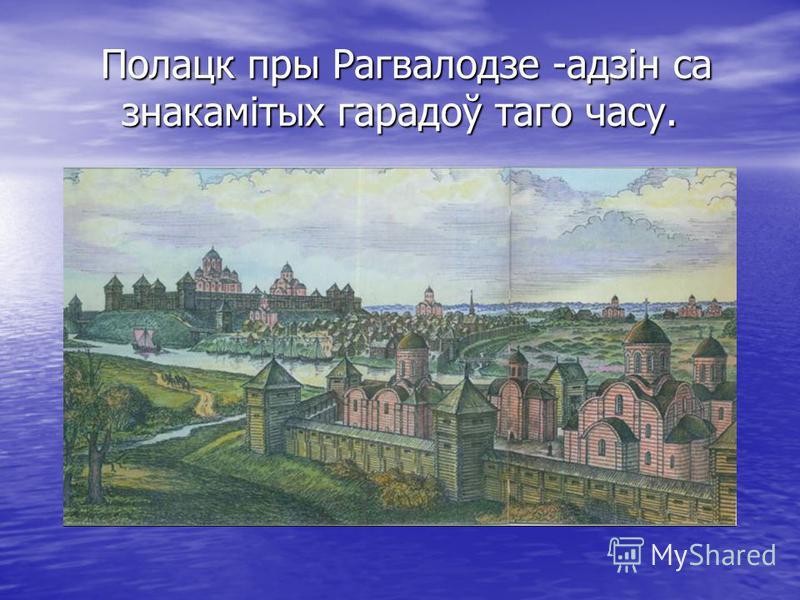 Полацк пры Рагвалодзе -адзін са знакамітых гарадоў таго часу. Полацк пры Рагвалодзе -адзін са знакамітых гарадоў таго часу.