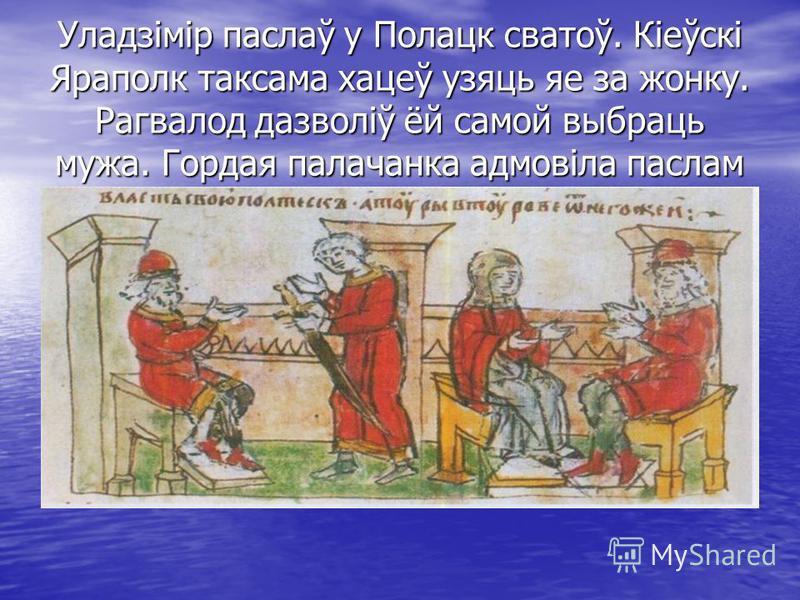 Уладзімір паслаў у Полацк сватоў. Кіеўскі Яраполк таксама хацеў узяць яе за жонку. Рагвалод дазволіў ёй самой выбраць мужа. Гордая палачанка адмовіла паслам Уладзіміра.