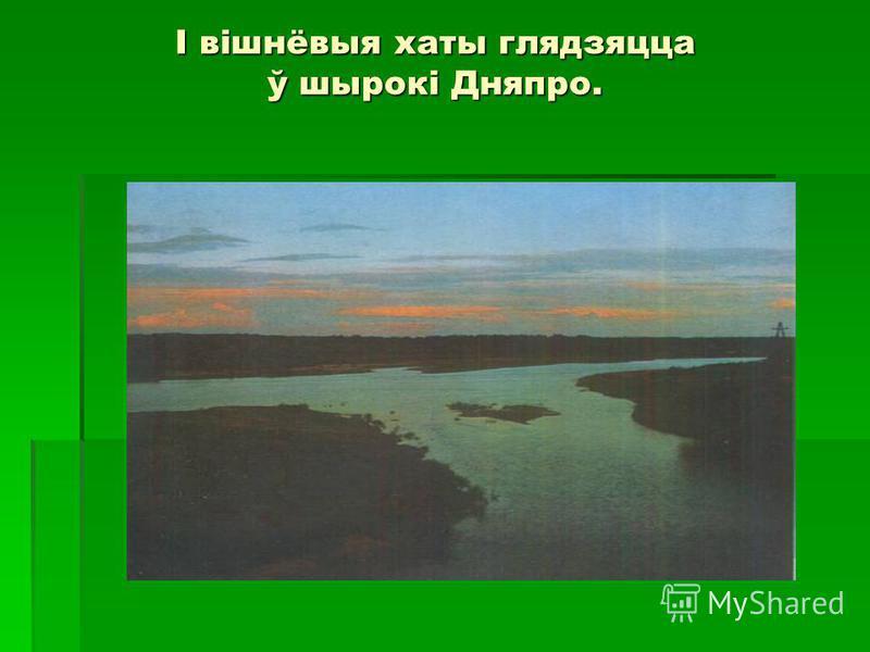 І вішнёвыя хаты глядзяцца ў шырокі Дняпро.
