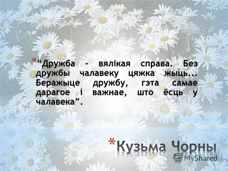 * Дружба – вялікая справа. Без дружбы чалавеку цяжка жыць... Беражыце дружбу, гэта самае дарагое і важнае, што ёсць у чалавека.