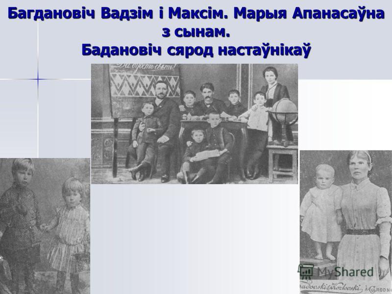 Багдановіч Вадзім і Максім. Марыя Апанасаўна з сынам. Бадановіч сярод настаўнікаў