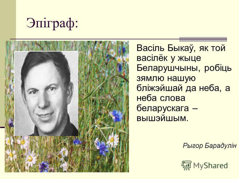 Эпіграф: Васіль Быкаў, як той васілёк у жыце Беларушчыны, робіць зямлю нашую бліжэйшай да неба, а неба слова беларускага – вышэйшым. Рыгор Барадулін